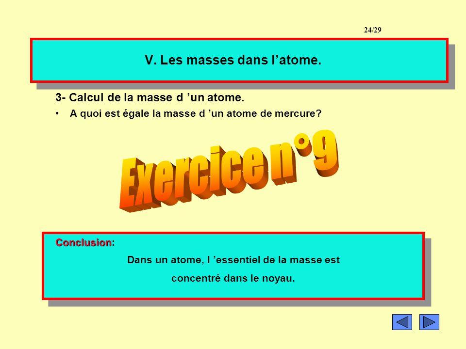 V. Les masses dans latome. 2- Calcul de la masse des électrons. La masse de chaque électron vaut m e = 9,1.10 -31 kg Calculer la masse des électrons p