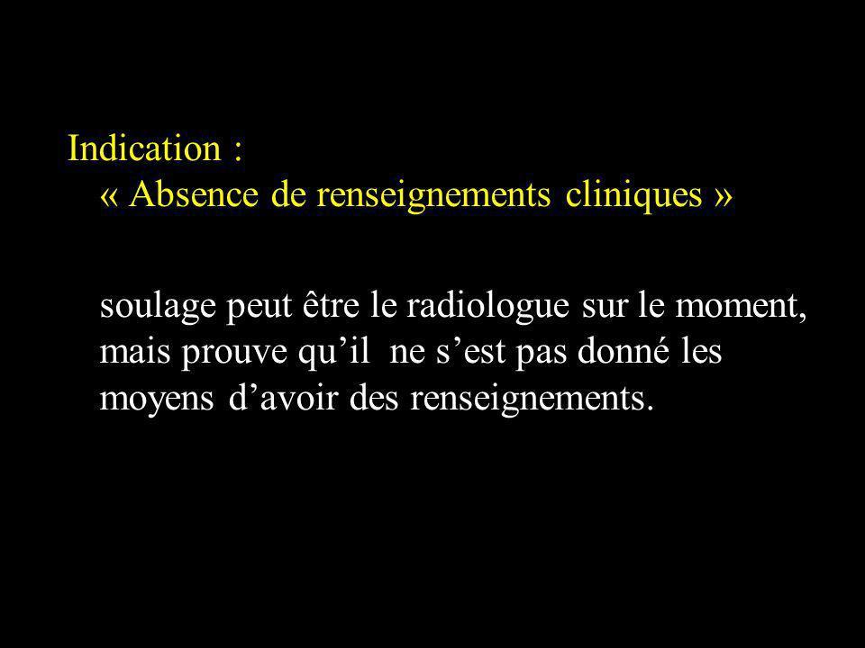 Indication : « Absence de renseignements cliniques » soulage peut être le radiologue sur le moment, mais prouve quil ne sest pas donné les moyens davo