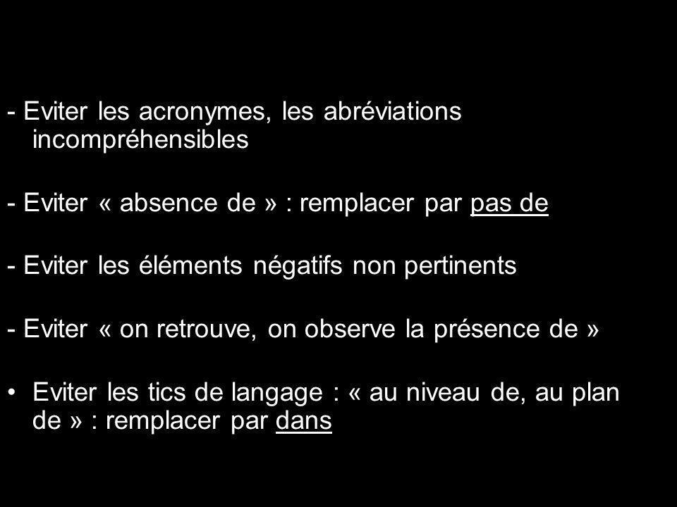 La forme - Eviter les acronymes, les abréviations incompréhensibles - Eviter « absence de » : remplacer par pas de - Eviter les éléments négatifs non