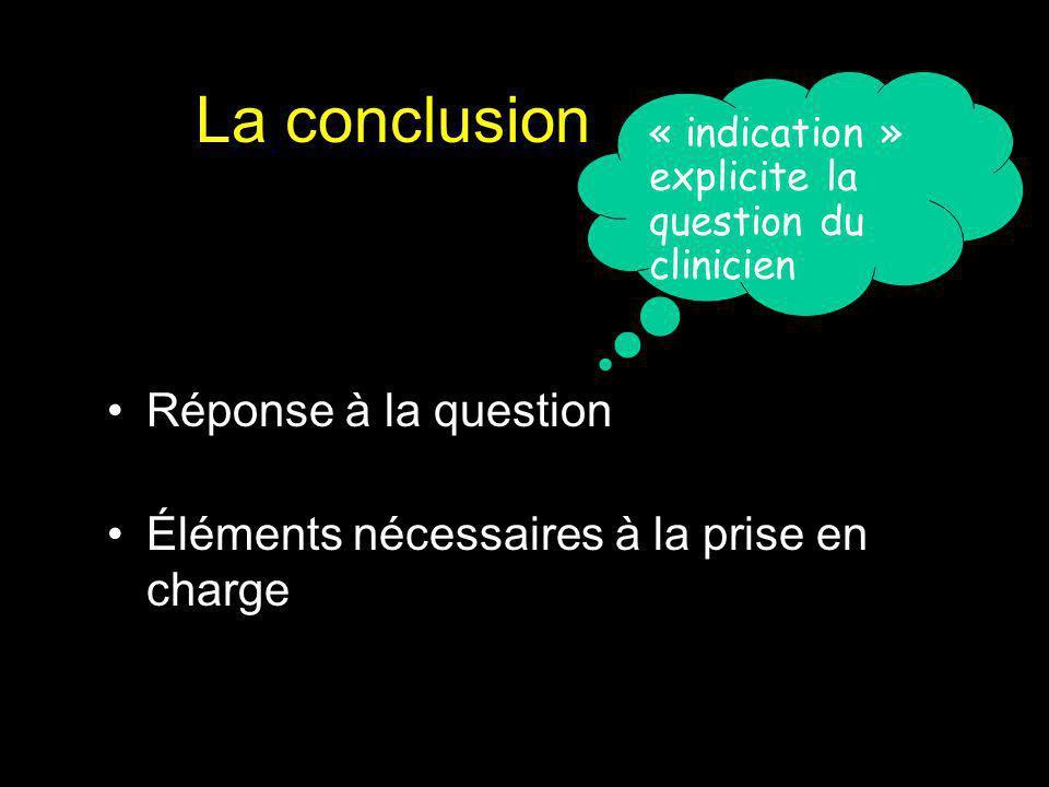 La conclusion Réponse à la question Éléments nécessaires à la prise en charge « indication » explicite la question du clinicien