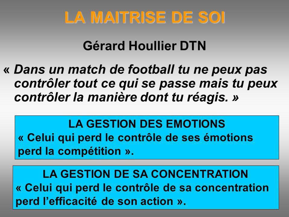 LA MAITRISE DE SOI Gérard Houllier DTN « Dans un match de football tu ne peux pas contrôler tout ce qui se passe mais tu peux contrôler la manière don