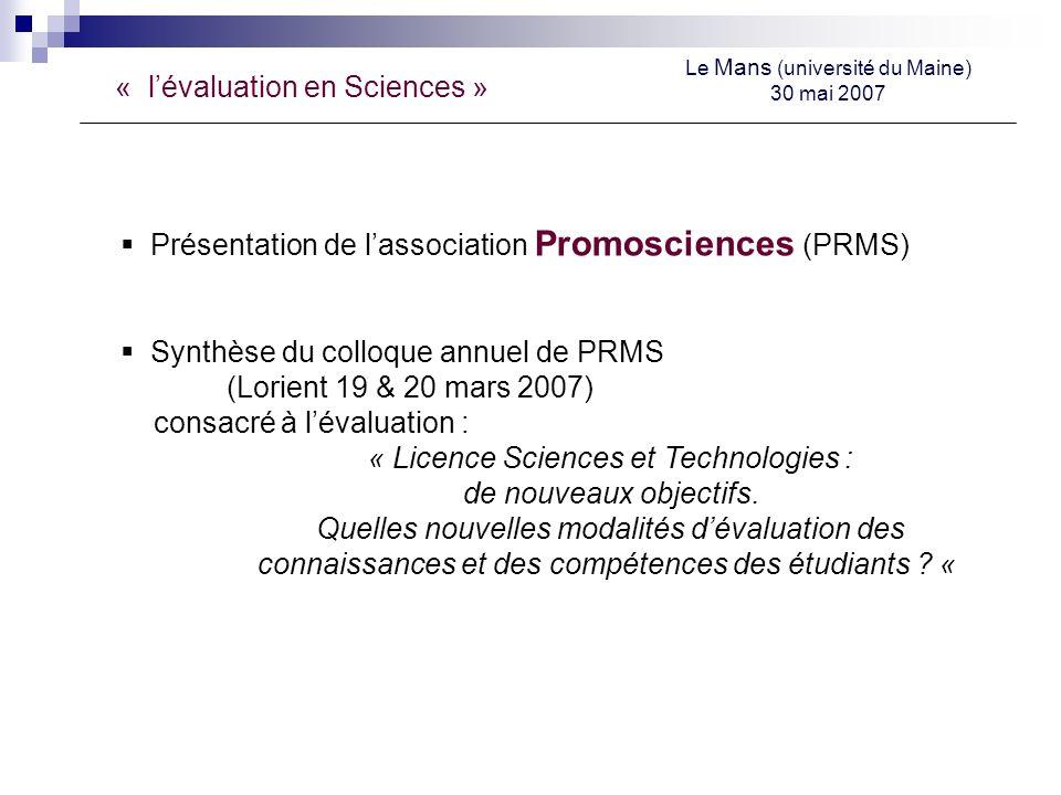 « lévaluation en Sciences » Le Mans (université du Maine) 30 mai 2007 Présentation de lassociation Promosciences (PRMS) Synthèse du colloque annuel de PRMS (Lorient 19 & 20 mars 2007) consacré à lévaluation : « Licence Sciences et Technologies : de nouveaux objectifs.