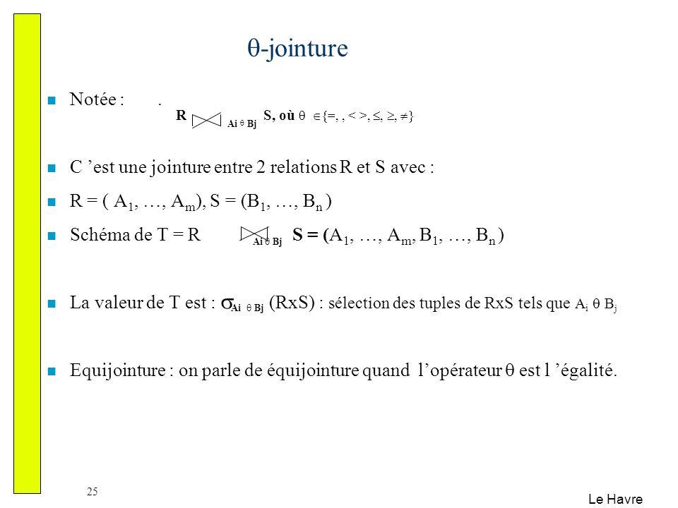 Le Havre 25 -jointure Notée :. C est une jointure entre 2 relations R et S avec : R = ( A 1, …, A m ), S = (B 1, …, B n ) Schéma de T = R Ai Bj S = (A
