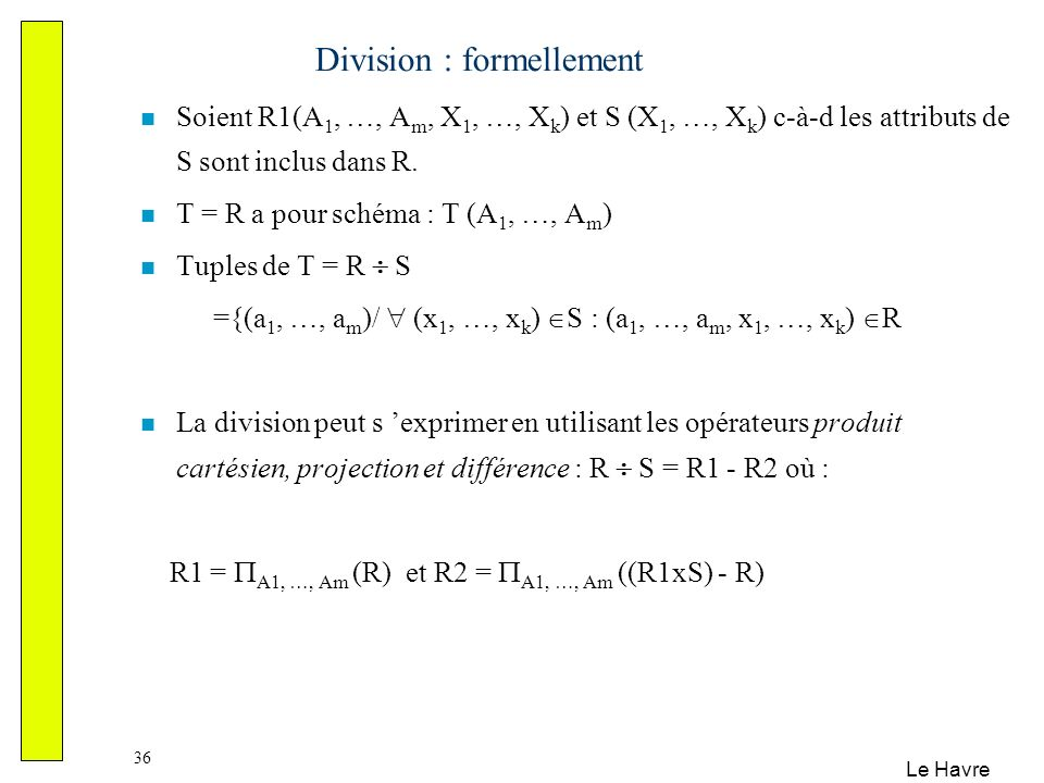 Le Havre 36 Division : formellement Soient R1(A 1, …, A m, X 1, …, X k ) et S (X 1, …, X k ) c-à-d les attributs de S sont inclus dans R. T = R a pour