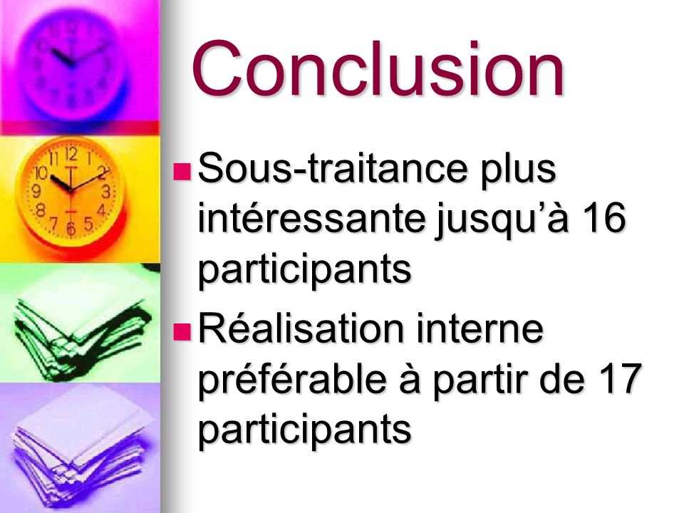 Conclusion Sous-traitance plus intéressante jusquà 16 participants Sous-traitance plus intéressante jusquà 16 participants Réalisation interne préféra