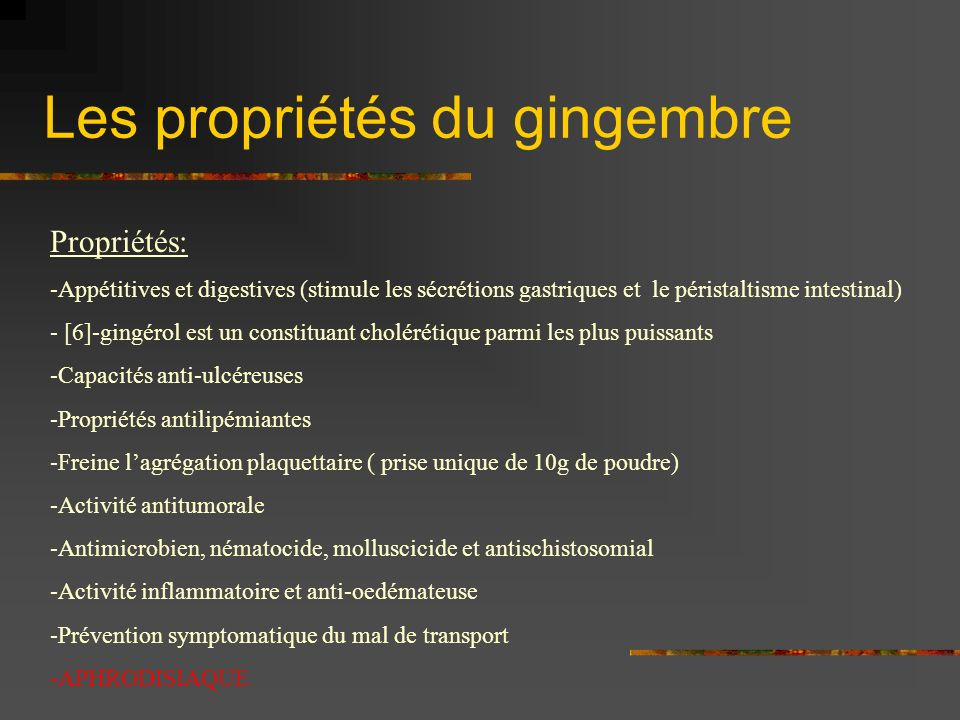 Les propriétés du gingembre Propriétés: -Appétitives et digestives (stimule les sécrétions gastriques et le péristaltisme intestinal) - [6]-gingérol e