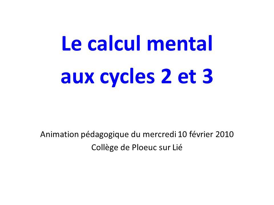 Le calcul mental aux cycles 2 et 3 Animation pédagogique du mercredi 10 février 2010 Collège de Ploeuc sur Lié