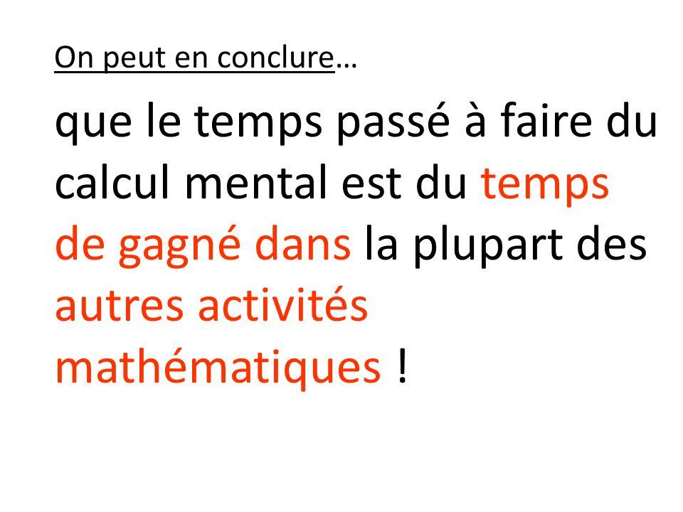 On peut en conclure… que le temps passé à faire du calcul mental est du temps de gagné dans la plupart des autres activités mathématiques !