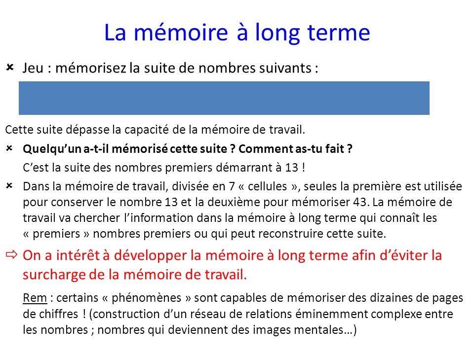La mémoire à long terme Jeu : mémorisez la suite de nombres suivants : 13 17 19 23 29 31 37 41 43 Cette suite dépasse la capacité de la mémoire de tra