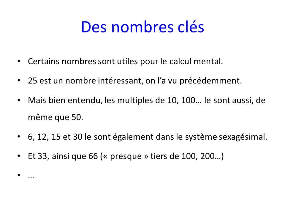Des nombres clés Certains nombres sont utiles pour le calcul mental. 25 est un nombre intéressant, on la vu précédemment. Mais bien entendu, les multi