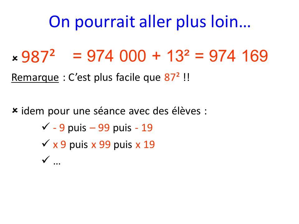 On pourrait aller plus loin… 987² Remarque : Cest plus facile que 87² !! idem pour une séance avec des élèves : - 9 puis – 99 puis - 19 x 9 puis x 99