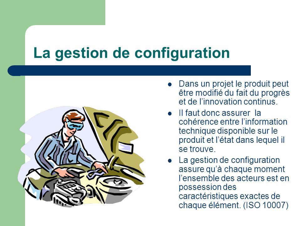 La gestion de configuration Dans un projet le produit peut être modifié du fait du progrès et de linnovation continus. Il faut donc assurer la cohéren