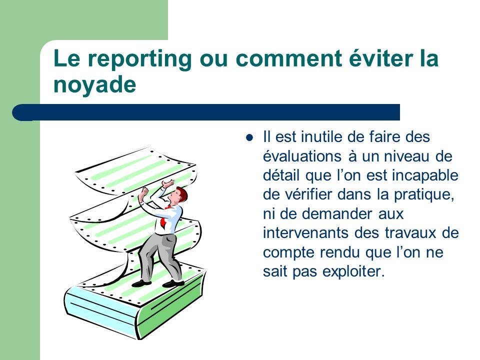 Le reporting ou comment éviter la noyade Il est inutile de faire des évaluations à un niveau de détail que lon est incapable de vérifier dans la prati