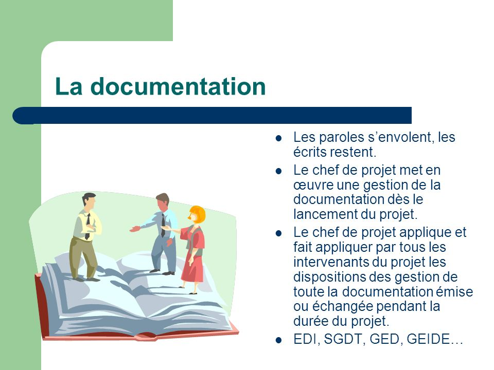La documentation Les paroles senvolent, les écrits restent. Le chef de projet met en œuvre une gestion de la documentation dès le lancement du projet.