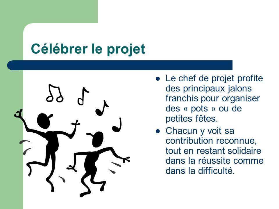Célébrer le projet Le chef de projet profite des principaux jalons franchis pour organiser des « pots » ou de petites fêtes. Chacun y voit sa contribu