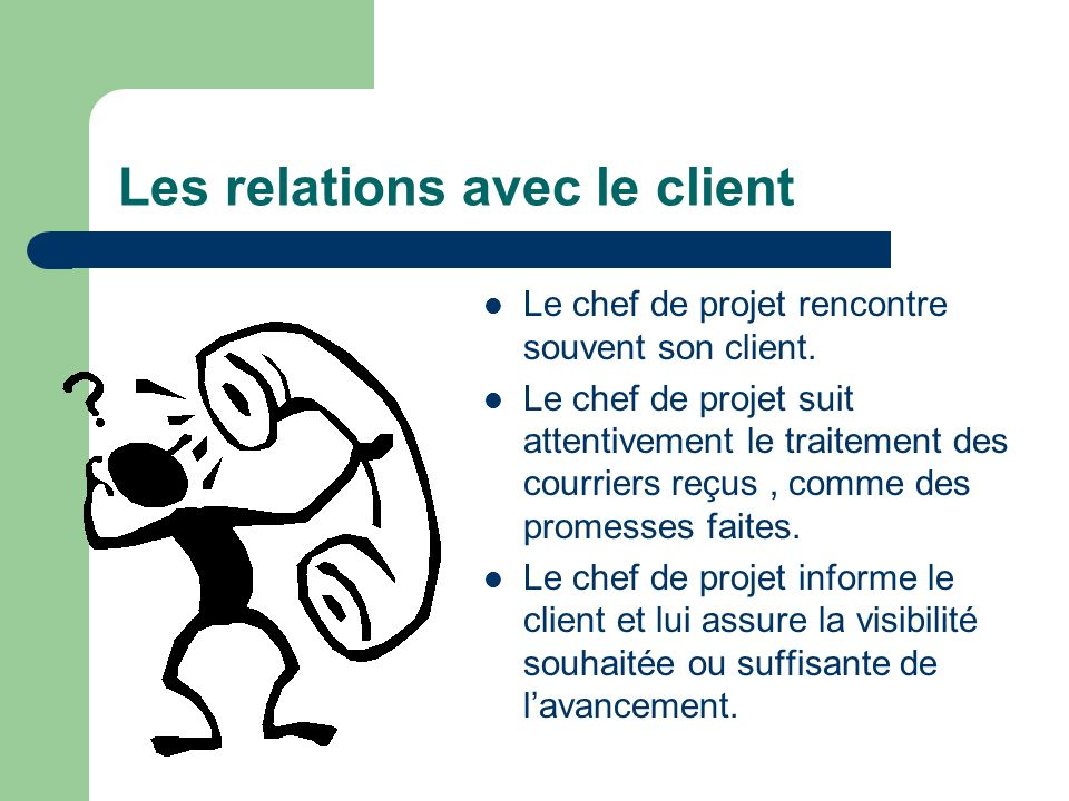Les relations avec le client Le chef de projet rencontre souvent son client. Le chef de projet suit attentivement le traitement des courriers reçus, c