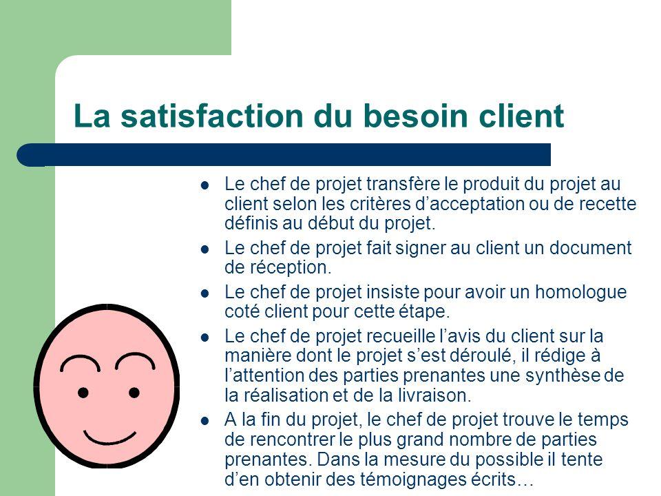 La satisfaction du besoin client Le chef de projet transfère le produit du projet au client selon les critères dacceptation ou de recette définis au d