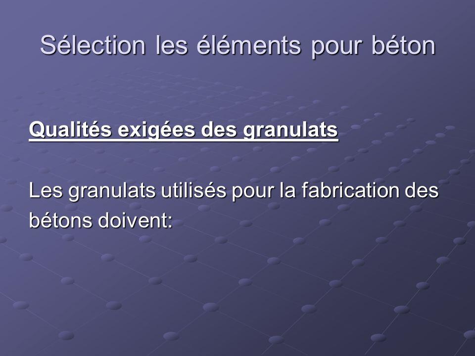 Sélection les éléments pour béton Qualités exigées des granulats Les granulats utilisés pour la fabrication des bétons doivent: