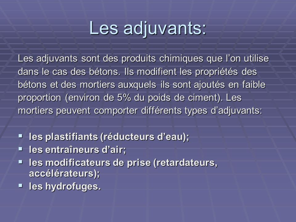 Les adjuvants: Les adjuvants sont des produits chimiques que lon utilise dans le cas des bétons. Ils modifient les propriétés des bétons et des mortie