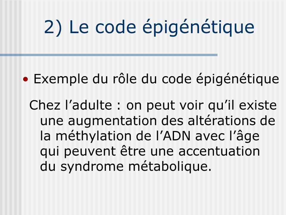 2) Le code épigénétique Chez ladulte : on peut voir quil existe une augmentation des altérations de la méthylation de lADN avec lâge qui peuvent être