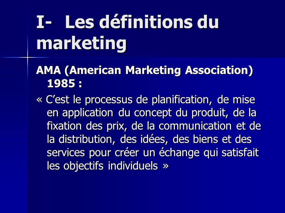 I-Les définitions du marketing AMA (American Marketing Association) 1985 : « Cest le processus de planification, de mise en application du concept du