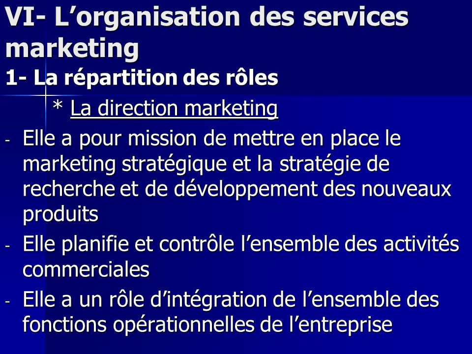 VI- Lorganisation des services marketing 1- La répartition des rôles * La direction marketing - Elle a pour mission de mettre en place le marketing st
