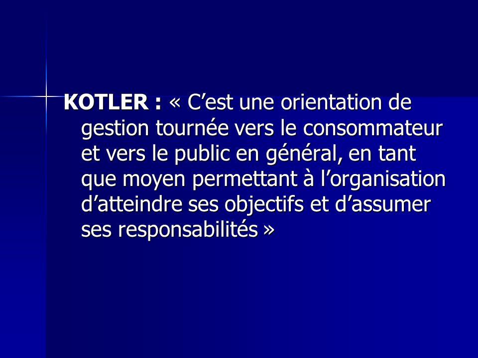 KOTLER : « Cest une orientation de gestion tournée vers le consommateur et vers le public en général, en tant que moyen permettant à lorganisation dat