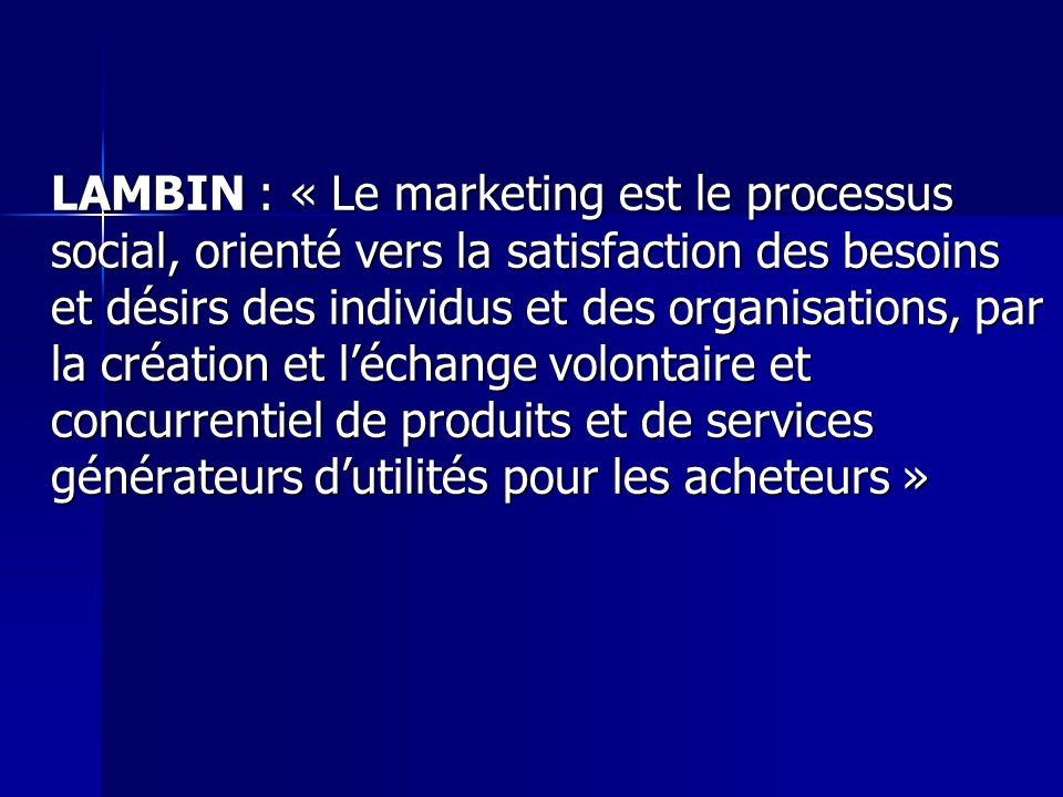 LAMBIN : « Le marketing est le processus social, orienté vers la satisfaction des besoins et désirs des individus et des organisations, par la créatio