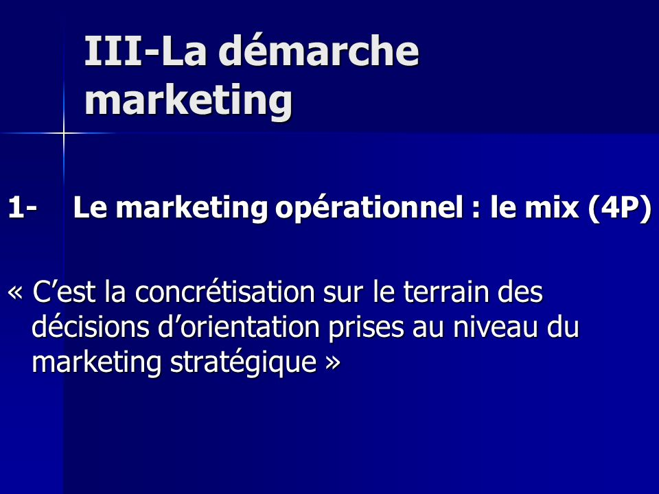 III-La démarche marketing 1-Le marketing opérationnel : le mix (4P) « Cest la concrétisation sur le terrain des décisions dorientation prises au nivea