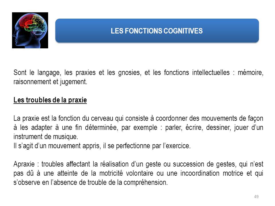 49 LES FONCTIONS COGNITIVES Sont le langage, les praxies et les gnosies, et les fonctions intellectuelles : mémoire, raisonnement et jugement. Les tro