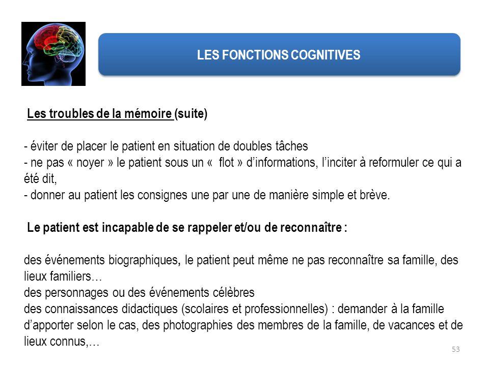 53 Les troubles de la mémoire (suite) - éviter de placer le patient en situation de doubles tâches - ne pas « noyer » le patient sous un « flot » dinf
