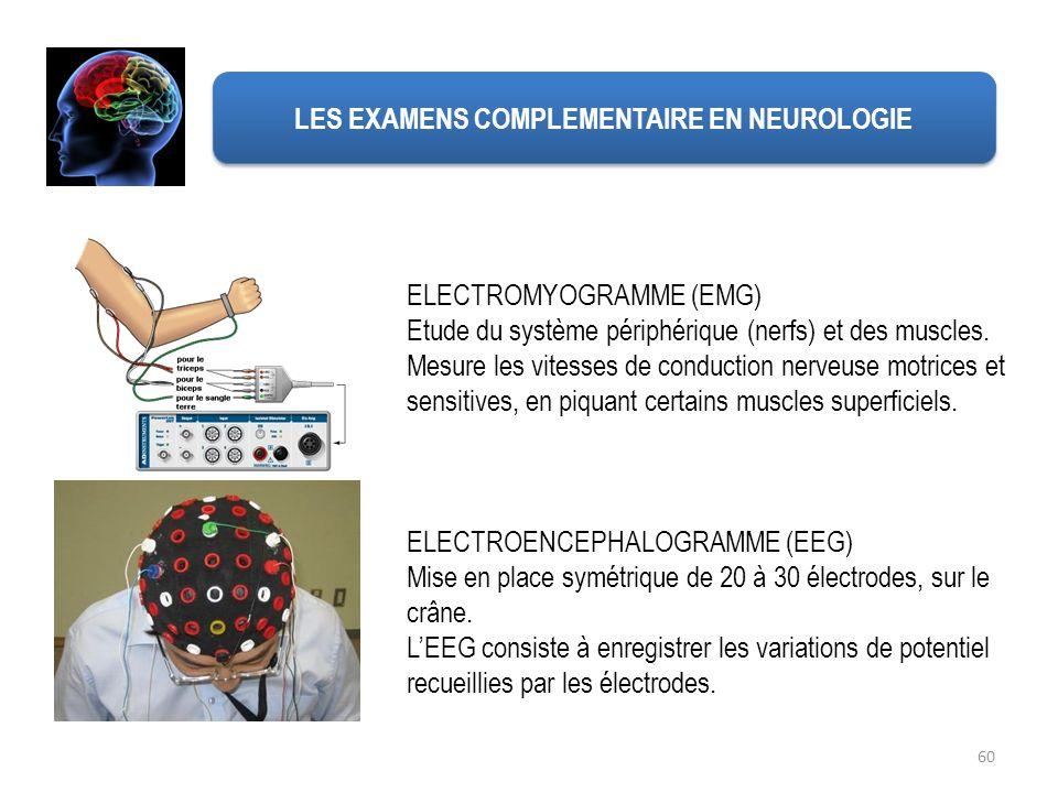 60 LES EXAMENS COMPLEMENTAIRE EN NEUROLOGIE ELECTROMYOGRAMME (EMG) Etude du système périphérique (nerfs) et des muscles. Mesure les vitesses de conduc
