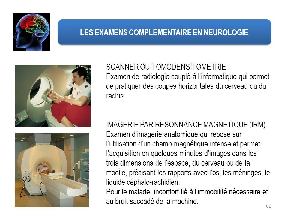 61 LES EXAMENS COMPLEMENTAIRE EN NEUROLOGIE SCANNER OU TOMODENSITOMETRIE Examen de radiologie couplé à linformatique qui permet de pratiquer des coupe