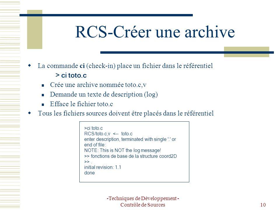 -Techniques de Développement - Contrôle de Sources10 RCS-Créer une archive La commande ci (check-in) place un fichier dans le référentiel > ci toto.c Crée une archive nommée toto.c,v Demande un texte de description (log) Efface le fichier toto.c Tous les fichiers sources doivent être placés dans le référentiel >ci toto.c RCS/toto.c,v <-- toto.c enter description, terminated with single . or end of file: NOTE: This is NOT the log message.