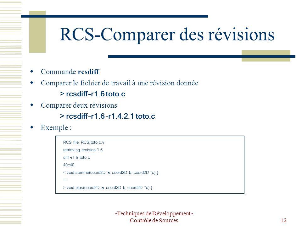 -Techniques de Développement - Contrôle de Sources12 RCS-Comparer des révisions Commande rcsdiff Comparer le fichier de travail à une révision donnée > rcsdiff –r1.6 toto.c Comparer deux révisions > rcsdiff –r1.6 –r1.4.2.1 toto.c Exemple : RCS file: RCS/toto.c,v retrieving revision 1.6 diff -r1.6 toto.c 40c40 < void somme(coord2D a, coord2D b, coord2D *c) { --- > void plus(coord2D a, coord2D b, coord2D *c) {