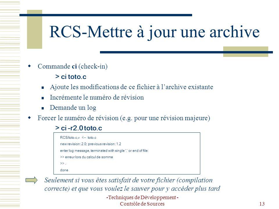 -Techniques de Développement - Contrôle de Sources13 RCS-Mettre à jour une archive Commande ci (check-in) > ci toto.c Ajoute les modifications de ce fichier à larchive existante Incrémente le numéro de révision Demande un log Forcer le numéro de révision (e.g.