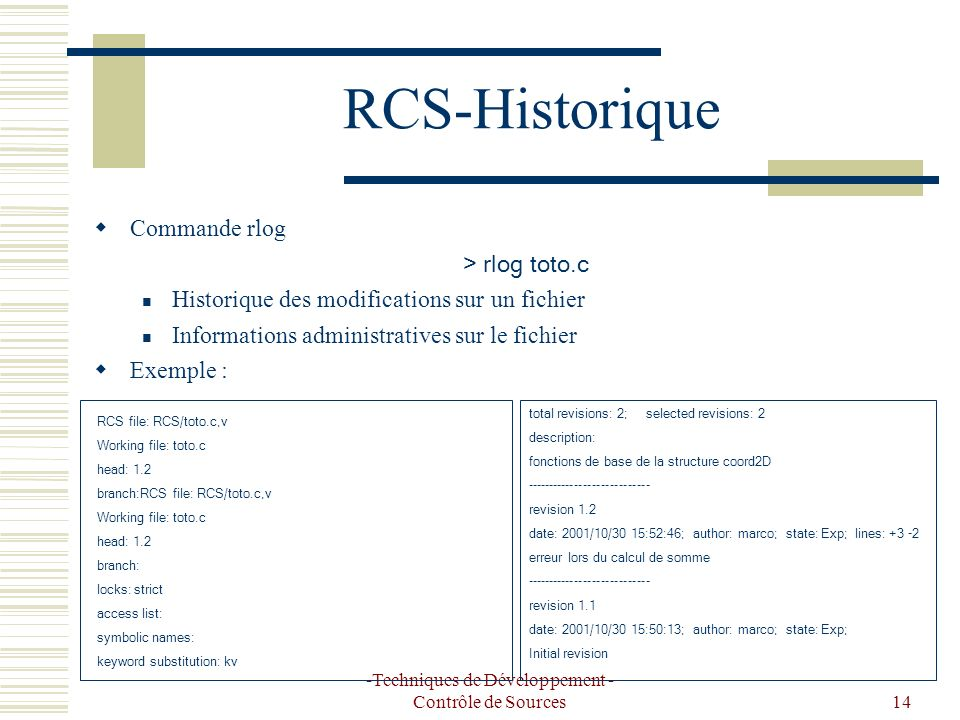 -Techniques de Développement - Contrôle de Sources14 RCS-Historique Commande rlog > rlog toto.c Historique des modifications sur un fichier Informations administratives sur le fichier Exemple : RCS file: RCS/toto.c,v Working file: toto.c head: 1.2 branch:RCS file: RCS/toto.c,v Working file: toto.c head: 1.2 branch: locks: strict access list: symbolic names: keyword substitution: kv total revisions: 2; selected revisions: 2 description: fonctions de base de la structure coord2D ---------------------------- revision 1.2 date: 2001/10/30 15:52:46; author: marco; state: Exp; lines: +3 -2 erreur lors du calcul de somme ---------------------------- revision 1.1 date: 2001/10/30 15:50:13; author: marco; state: Exp; Initial revision