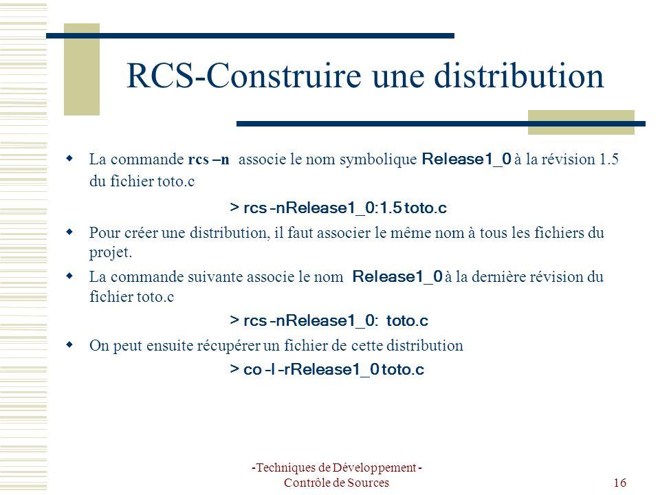 -Techniques de Développement - Contrôle de Sources16 RCS-Construire une distribution La commande rcs –n associe le nom symbolique Release1_0 à la révision 1.5 du fichier toto.c > rcs –nRelease1_0:1.5 toto.c Pour créer une distribution, il faut associer le même nom à tous les fichiers du projet.
