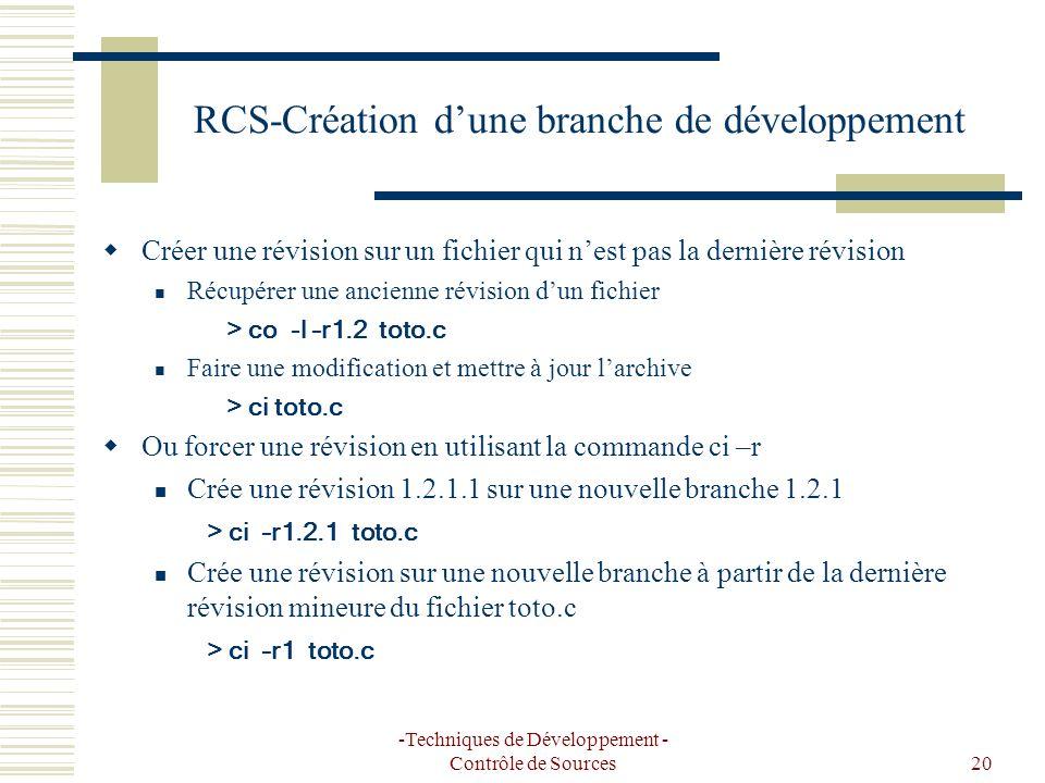 -Techniques de Développement - Contrôle de Sources20 RCS-Création dune branche de développement Créer une révision sur un fichier qui nest pas la dernière révision Récupérer une ancienne révision dun fichier > co -l –r1.2 toto.c Faire une modification et mettre à jour larchive > ci toto.c Ou forcer une révision en utilisant la commande ci –r Crée une révision 1.2.1.1 sur une nouvelle branche 1.2.1 > ci –r1.2.1 toto.c Crée une révision sur une nouvelle branche à partir de la dernière révision mineure du fichier toto.c > ci –r1 toto.c