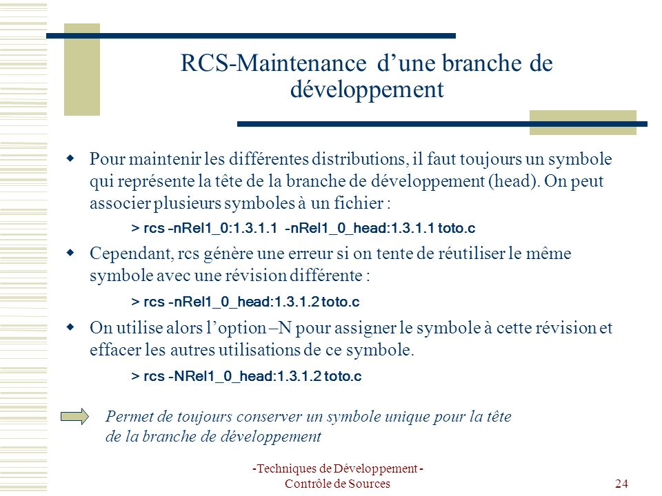 -Techniques de Développement - Contrôle de Sources24 RCS-Maintenance dune branche de développement Pour maintenir les différentes distributions, il faut toujours un symbole qui représente la tête de la branche de développement (head).