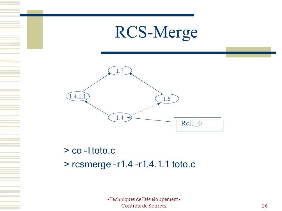 -Techniques de Développement - Contrôle de Sources26 RCS-Merge 1.4 1.7 1.4.1.1 1.6 Rel1_0 > co –l toto.c > rcsmerge –r1.4 –r1.4.1.1 toto.c