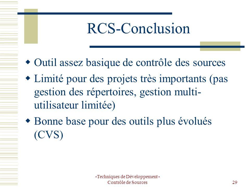 -Techniques de Développement - Contrôle de Sources29 RCS-Conclusion Outil assez basique de contrôle des sources Limité pour des projets très importants (pas gestion des répertoires, gestion multi- utilisateur limitée) Bonne base pour des outils plus évolués (CVS)