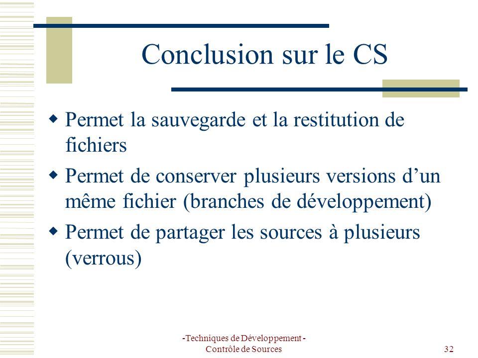 -Techniques de Développement - Contrôle de Sources32 Conclusion sur le CS Permet la sauvegarde et la restitution de fichiers Permet de conserver plusieurs versions dun même fichier (branches de développement) Permet de partager les sources à plusieurs (verrous)