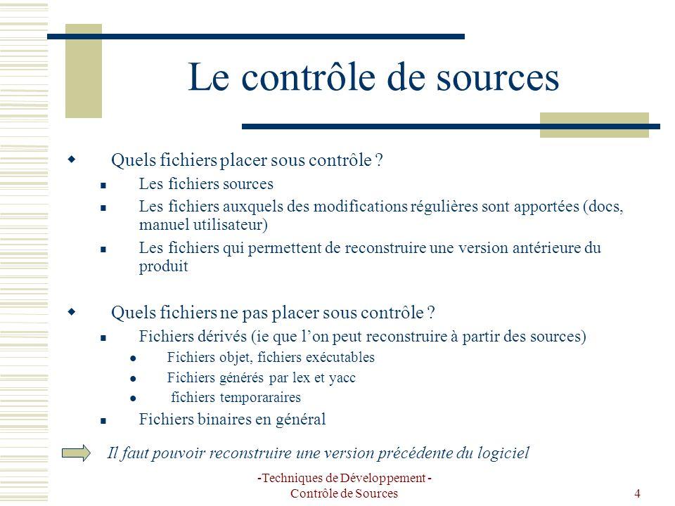 -Techniques de Développement - Contrôle de Sources4 Le contrôle de sources Quels fichiers placer sous contrôle ? Les fichiers sources Les fichiers aux