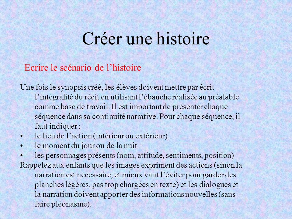 Créer une histoire Ecrire le scénario de lhistoire Une fois le synopsis créé, les élèves doivent mettre par écrit lintégralité du récit en utilisant l