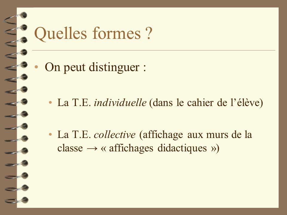 Quelles formes ? On peut distinguer : La T.E. individuelle (dans le cahier de lélève) La T.E. collective (affichage aux murs de la classe « affichages
