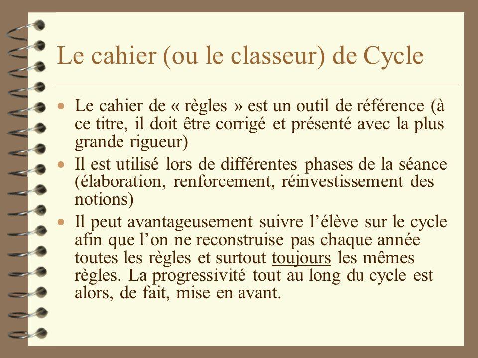 Le cahier (ou le classeur) de Cycle Le cahier de « règles » est un outil de référence (à ce titre, il doit être corrigé et présenté avec la plus grand