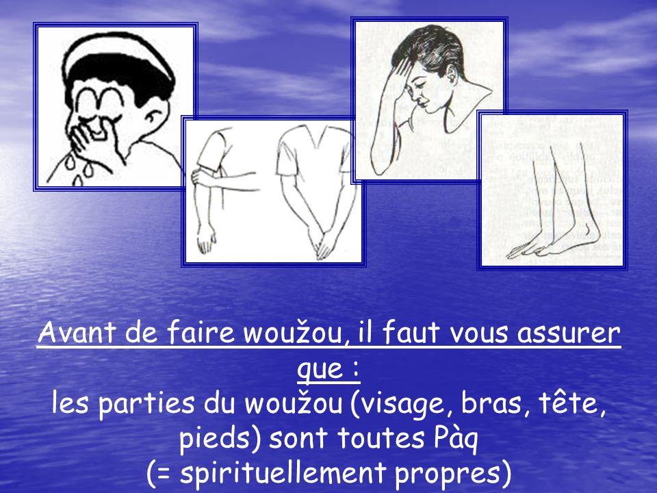 Avant de faire woužou, il faut vous assurer que : les parties du woužou (visage, bras, tête, pieds) sont toutes Pàq (= spirituellement propres)