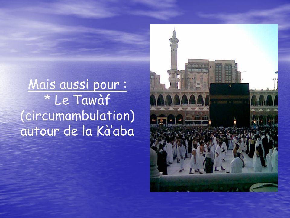 Mais aussi pour : * Le Tawàf (circumambulation) autour de la Kàaba