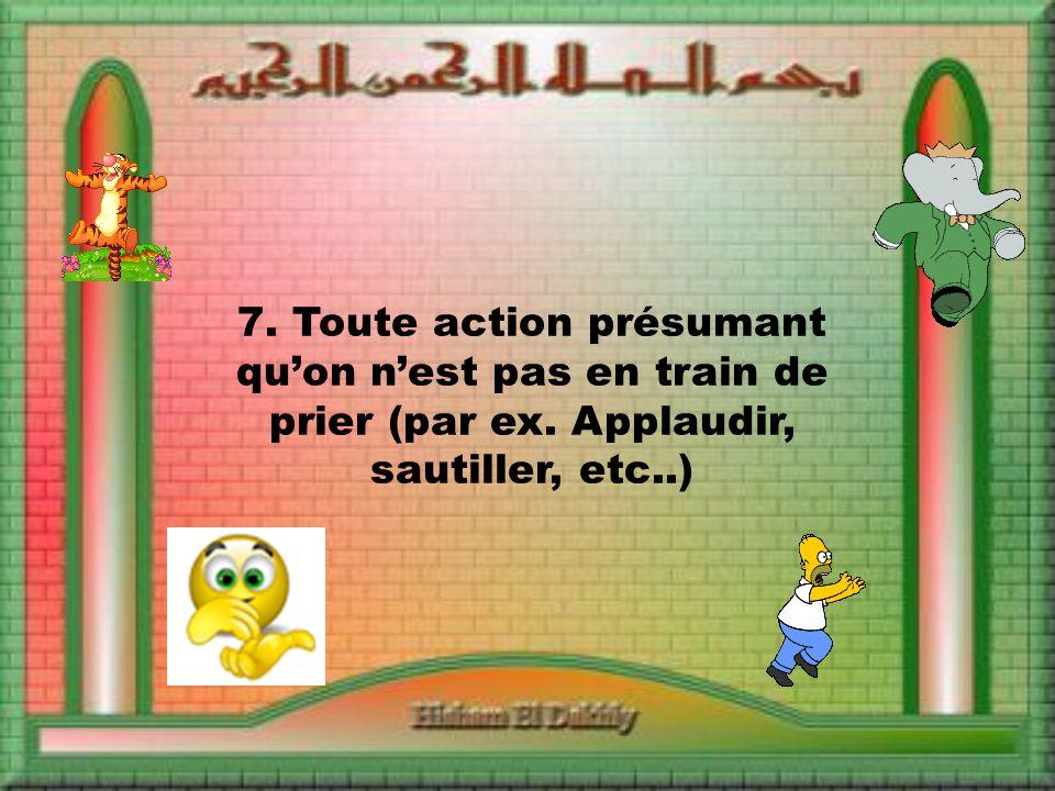 7. Toute action présumant quon nest pas en train de prier (par ex. Applaudir, sautiller, etc..)